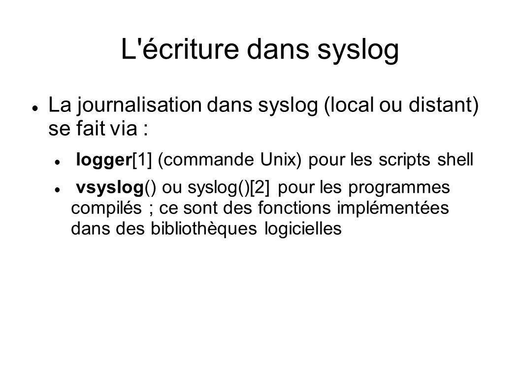 L écriture dans syslog La journalisation dans syslog (local ou distant) se fait via : logger[1] (commande Unix) pour les scripts shell.